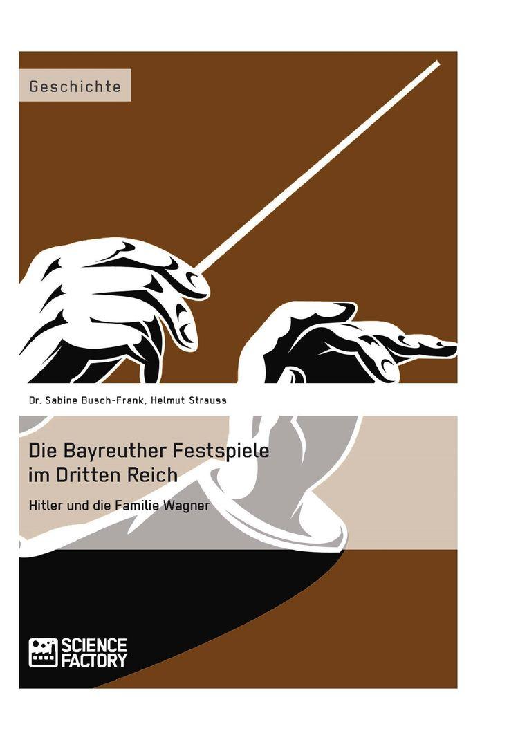 Die Bayreuther Festspiele im Dritten Reich. Hitler und die Familie Wagner. GRIN: http://grin.to/YDhSs Amazon: http://grin.to/tflKh