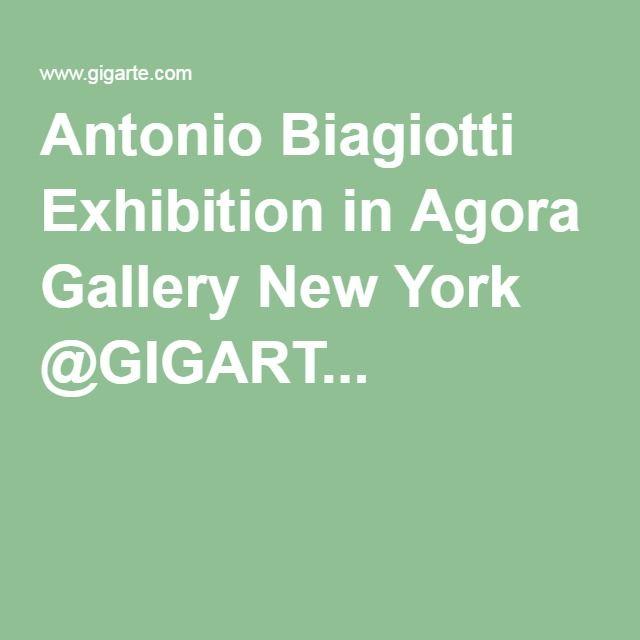 Antonio Biagiotti Exhibition in Agora Gallery New York @GIGART...