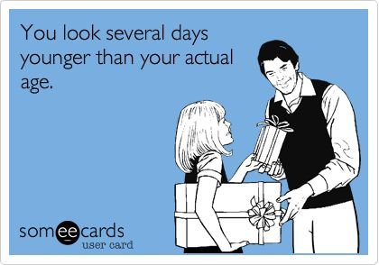Funny Birthday Ecard: You look several days younger than your actual age.