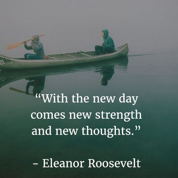 """With the new day comes new strength and new thoughts."" — Eleanor Roosevelt"