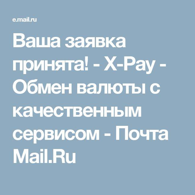 Ваша заявка принята! - X-Pay - Обмен валюты с качественным сервисом - Почта Mail.Ru