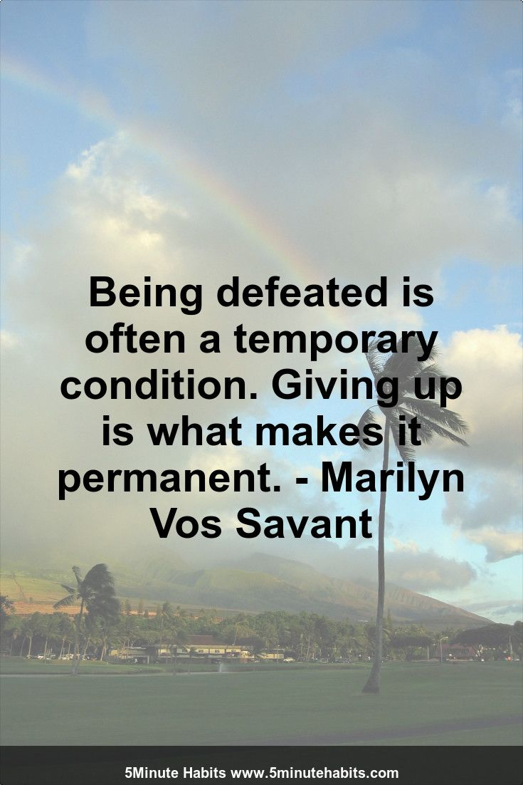 Being defeated is often a temporary condition. Giving up is what makes it permanent. - Marilyn Vos Savant 5minutehabits.com