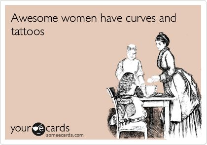 """Awesome women have curves and tattoos."" YAY, IM AWESOME!"