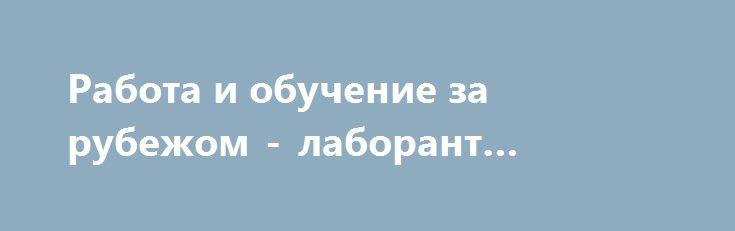 Работа и обучение за рубежом - лаборант косметики http://brandar.net/ru/a/ad/rabota-i-obuchenie-za-rubezhom-laborant-kosmetiki/  Если Вы заинтересованы обучением и легальной работой в Польше, Вы человек, который хочет в ближайшие годы приобрести и расширить знания в сфере технологии косметики, а также в ближайшем будущем работать лаборантом косметики, мы приглашаем Вас отправить резюме на адрес: tadeusz.skrzypkowski@wszkipz.pl