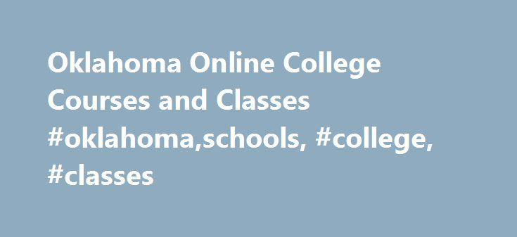 Oklahoma Online College Courses and Classes #oklahoma,schools, #college, #classes http://el-paso.nef2.com/oklahoma-online-college-courses-and-classes-oklahomaschools-college-classes/  # Oklahoma College Courses and Schools You can quickly find a really good online school from which to take a single class or earn a complete degree. Online education in Oklahoma has gained popularity with employers and an increasing number of young students are enrolling every day. The schools listed on this…