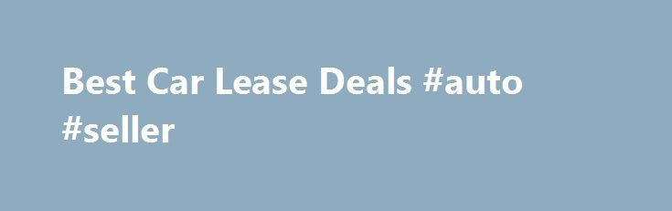 Best Car Lease Deals #auto #seller http://autos.remmont.com/best-car-lease-deals-auto-seller/  #auto leases # Looking for the best car lease deal that a dealer can give? You ve landed in the right place! Find No-Money Down, $160-a-month car leasing deal and... Read more >The post Best Car Lease Deals #auto #seller appeared first on Auto.