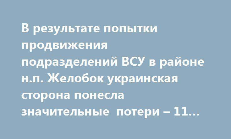 В результате попытки продвижения подразделений ВСУ в районе н.п. Желобок украинская сторона понесла значительные потери – 11 погибшими, 18 раненными. http://rusdozor.ru/2017/06/09/v-rezultate-popytki-prodvizheniya-podrazdelenij-vsu-v-rajone-n-p-zhelobok-ukrainskaya-storona-ponesla-znachitelnye-poteri-11-pogibshimi-18-ranennymi/  9 июня, представителями НМ ЛНР совместно с председателем «Союза ветеранов Афганистана Луганщины», Сергеем Шониным и заместителем председателя Виктором Муха, в районе…