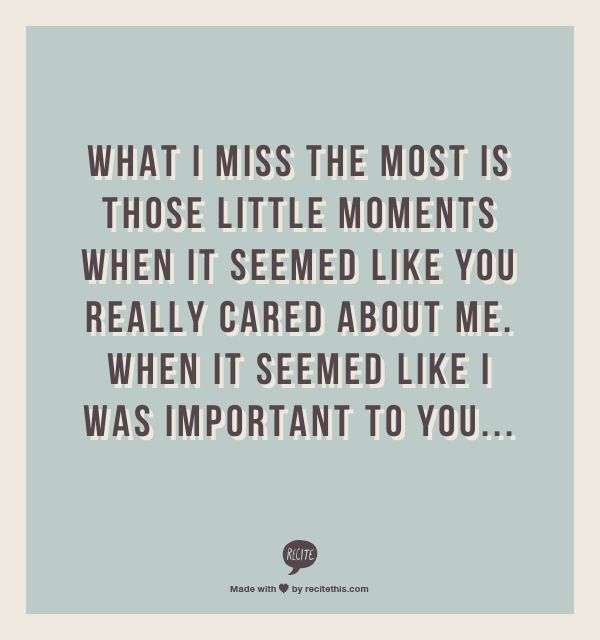 What I miss the most is those little moments when it seemed like you really cared about me. When it seemed like I was important to you...