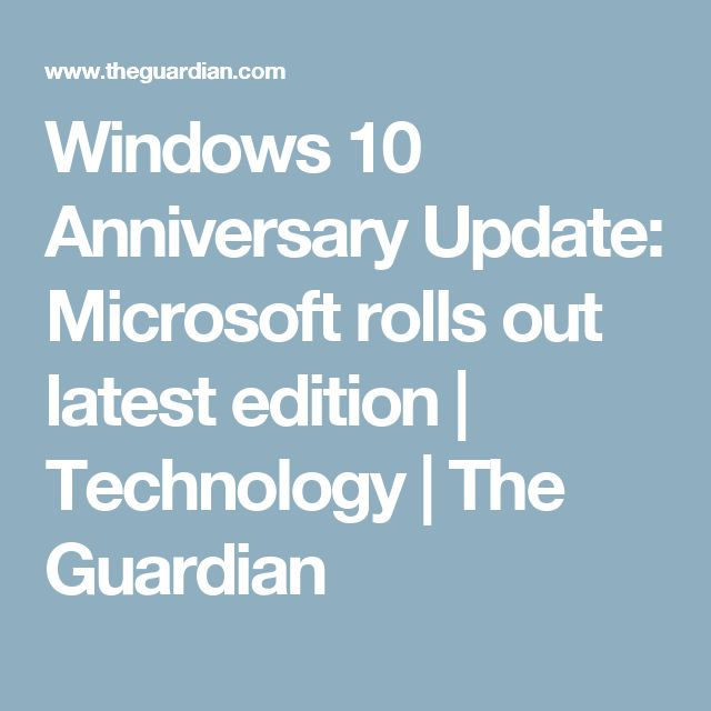 Windows 10 Anniversary Update: Microsoft rolls out latest edition | Technology | The Guardian