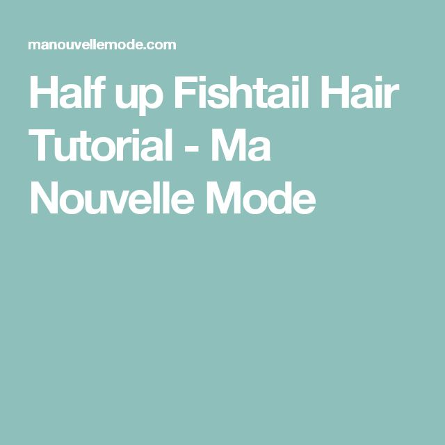 Half up Fishtail Hair Tutorial - Ma Nouvelle Mode