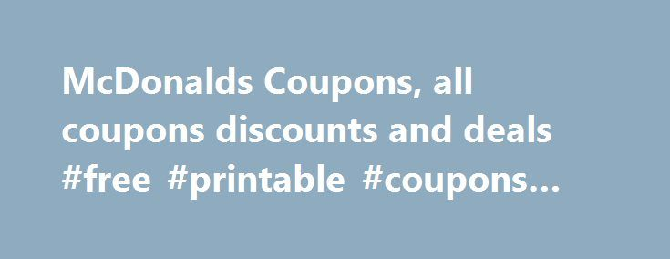 McDonalds Coupons, all coupons discounts and deals #free #printable #coupons #for #food http://coupons.remmont.com/mcdonalds-coupons-all-coupons-discounts-and-deals-free-printable-coupons-for-food/  #mcdonalds coupons # McDonalds Coupon If there is one thing most of us look forward to doing, it is taking a bite into a nice, juicy Big Mac. When many of us think of fast food, our minds immediately think of the golden arches that can be found in nearly every country throughout the world. While…