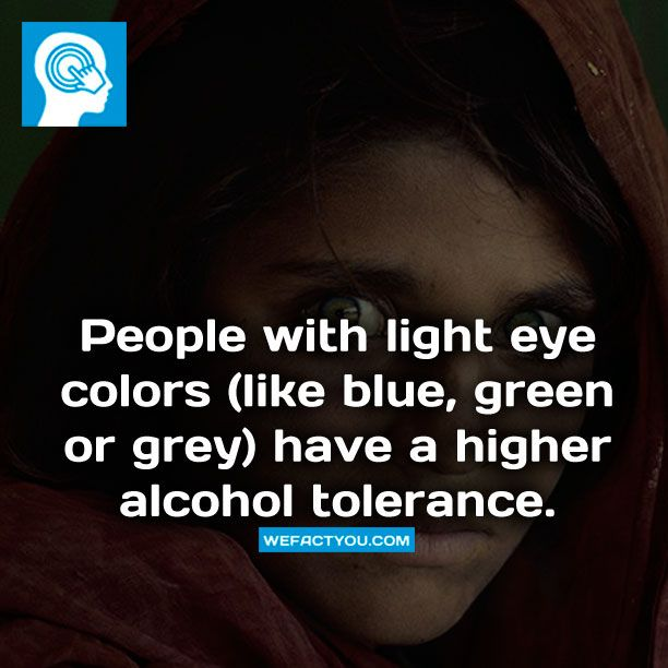 People with light eye colors (like blue, green or grey) have a higher alcohol tolerance. Fact.