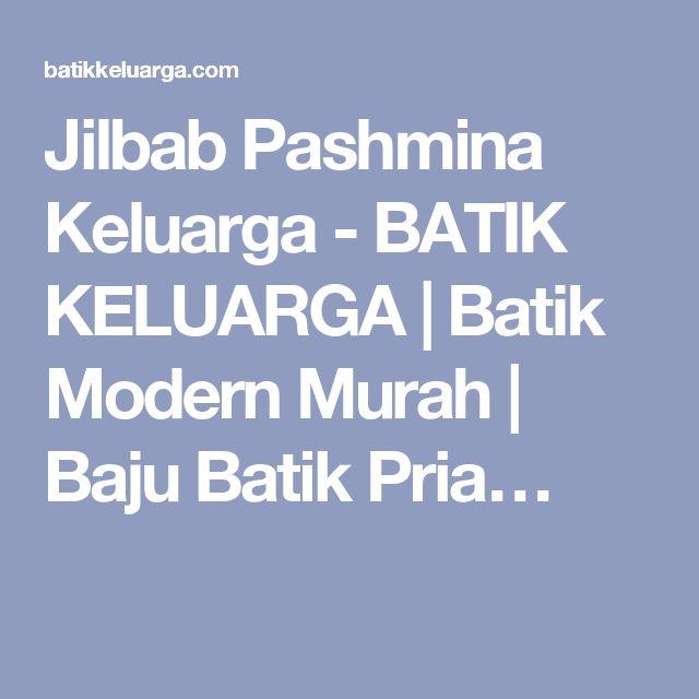 Jilbab Pashmina Keluarga - BATIK KELUARGA | Batik Modern Murah | Baju Batik Pria…
