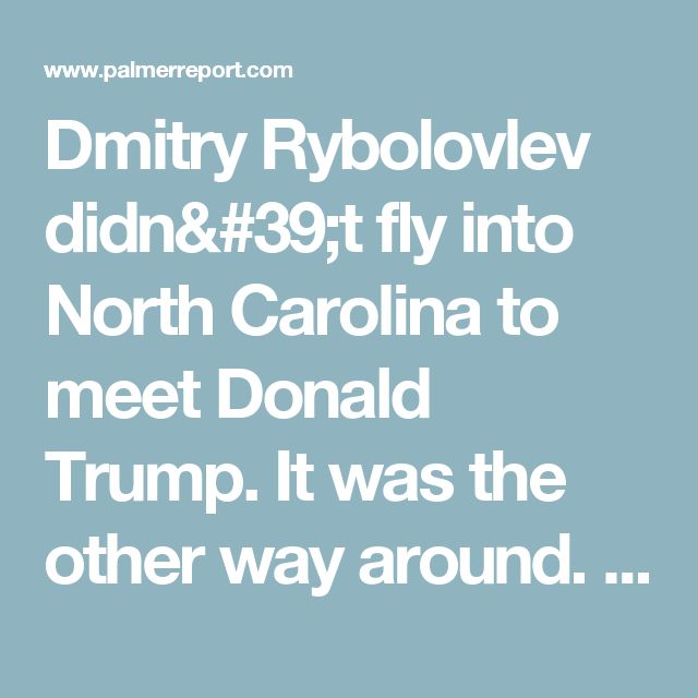 Dmitry Rybolovlev didn't fly into North Carolina to meet Donald Trump. It was the other way around. - Palmer Report