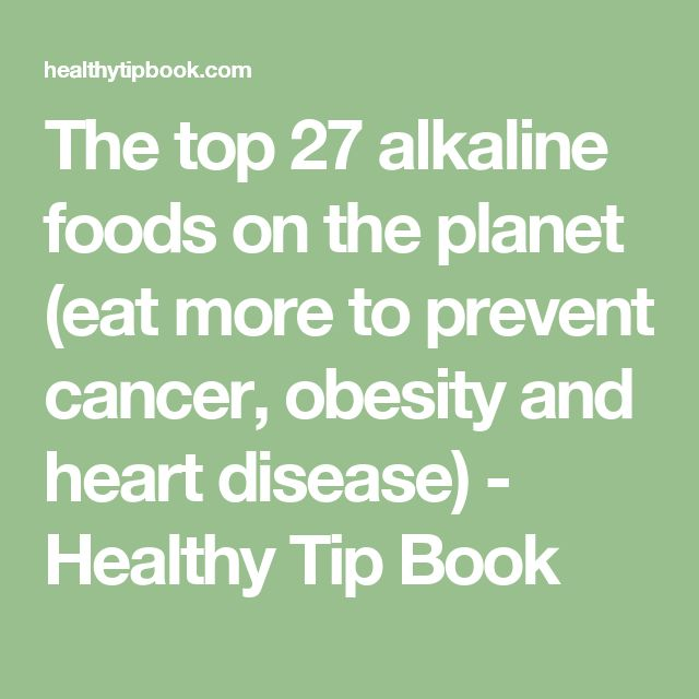 The top 27 alkaline foods on the planet (eat more to prevent cancer, obesity and heart disease) - Healthy Tip Book