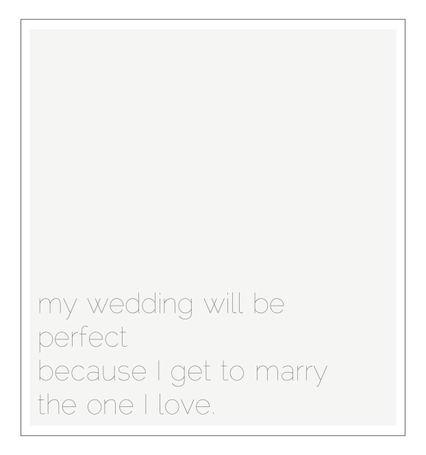 I (insert your name) vow to enjoy the ride. To make the moments I spend with the ones I love a part of my journey. And to remember that my wedding will be   perfect because I get to marry the one I love ~ from Abby Larson, Style Me Pretty.