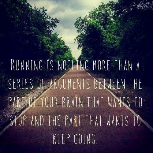 Running is nothing more than a series of arguments between the part of your brain that wants to stop and the part that wants to keep going.