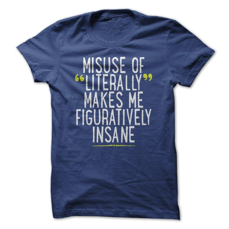 Misuse of Literally Makes Me  Figuratively Insane T  Shirt #coffee Educate people with this funny shirt design. #denim funny, english language, grammar, literally, figurative, words, proper english, misuse, insane, insanity, humor, humour, witty phrase, saying
