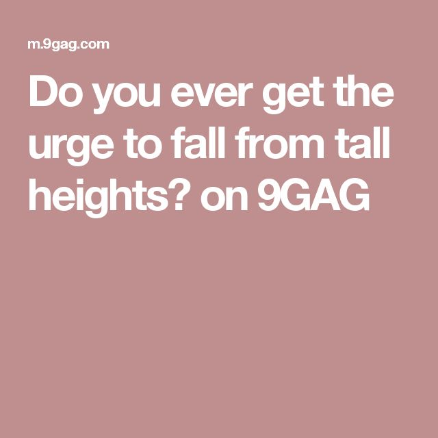 Do you ever get the urge to fall from tall heights? on 9GAG