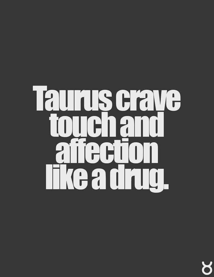 Taurus is the number-one most physical, touchy-feely sign. They are very sensual, cuddly and affectionate.