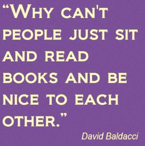 David Baldacci #Quote Maybe if more people read books there would be less ignorance & people would be nice to each other.