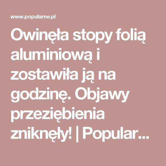 Owinęła stopy folią aluminiową i zostawiła ją na godzinę. Objawy przeziębienia zniknęły! | Popularne.pl