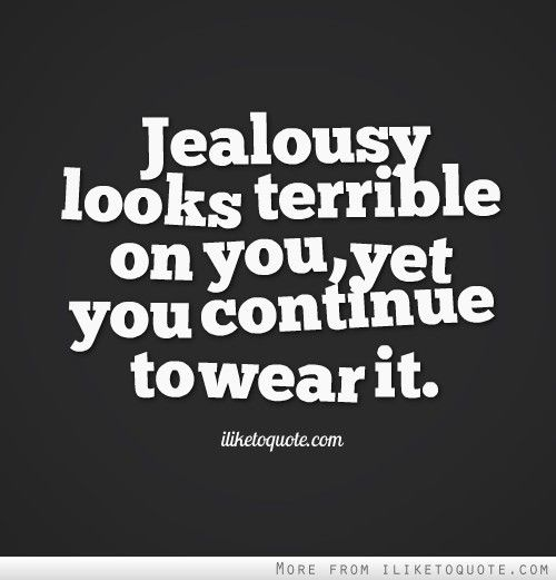 Jealousy looks terrible on you, yet you continue to wear it.