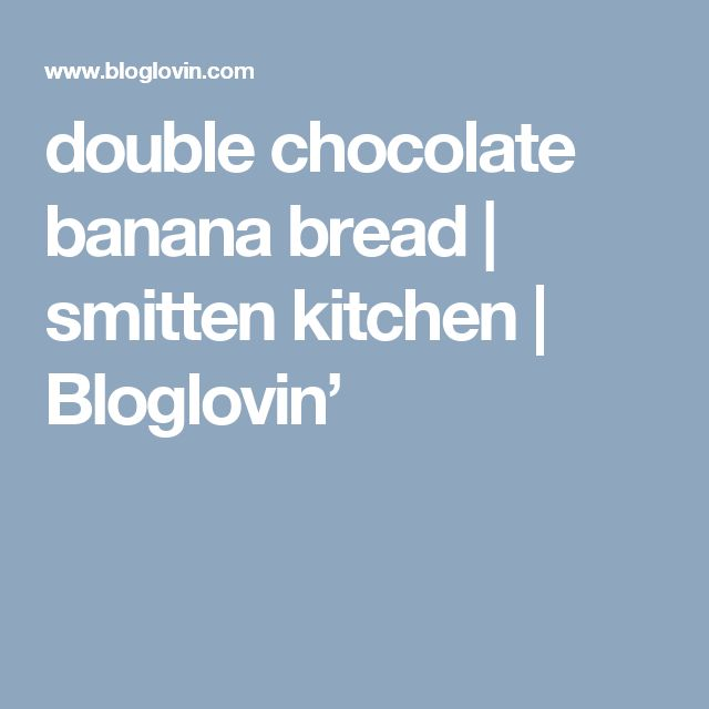 double chocolate banana bread   smitten kitchen   Bloglovin'