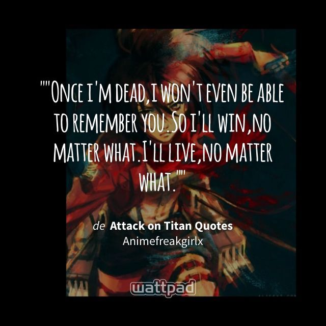 """""Once i'm dead,i won't even be able to remember you.So i'll win,no matter what.I'll live,no matter what."""" - de Attack on Titan Quotes (en Wattpad) https://www.wattpad.com/263980077?utm_source=ios&utm_medium=pinterest&utm_content=share_quote&wp_page=quote&wp_uname=Marigurin&wp_originator=%2FuOWVBtq%2F0aaJFnvu%2BvgpOcfiDoCyYF8oeng%2BXUnh7G53JFJWpAmT6SVfQM96uJ8q6Uq%2FP2EhdZaOft7rqBRRtIJklY5kimX0fR%2F7CjxF05cBjHerhjf8xIKo98K6AnH #quote #wattpad"