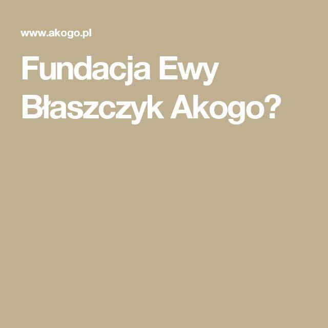 Fundacja Ewy Błaszczyk Akogo?