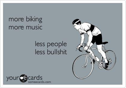 more biking more music less people less bullshit.