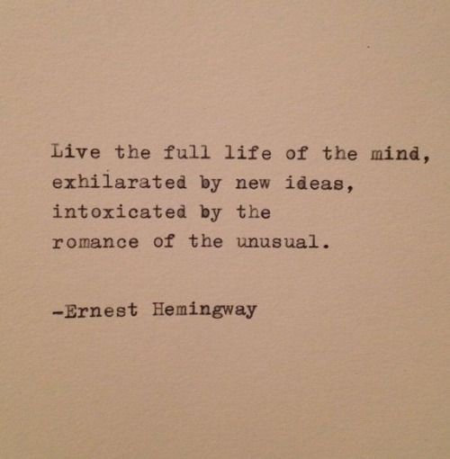 Live the full life of the mind, exhilarated by new ideas, intoxicated by the romance of the unusual. ~ Ernest Hemingway