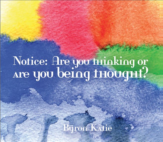 Notice: Are you thinking or are you being thought?  —Byron Katie