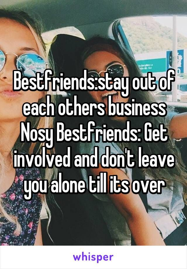 Bestfriends:stay out of each others business Nosy Bestfriends: Get involved and don't leave you alone till its over