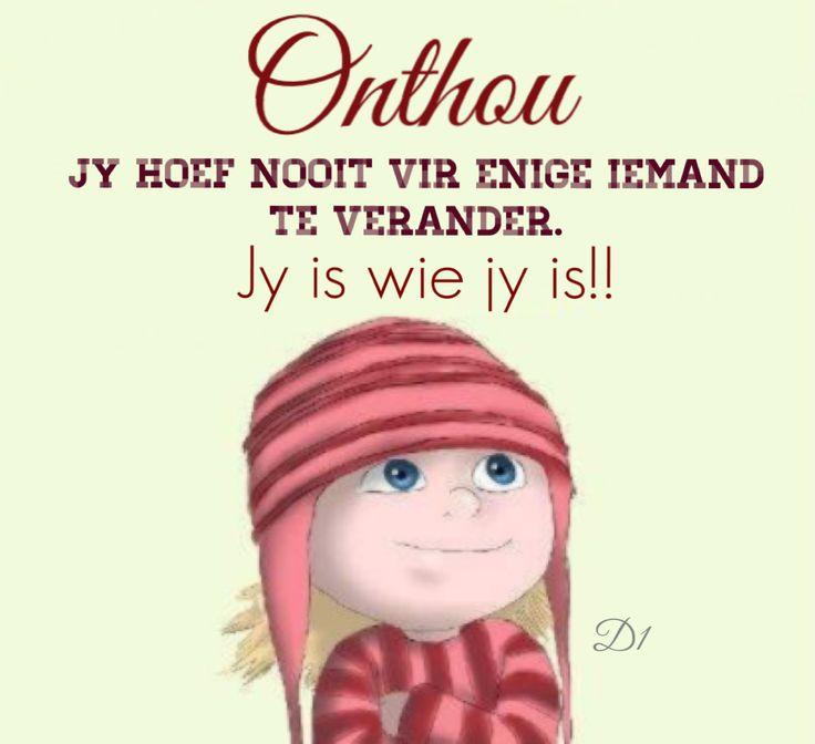 Onthou!!! Jy hoef nooit vir enige iemand te verander. Jy is wie jy is!!