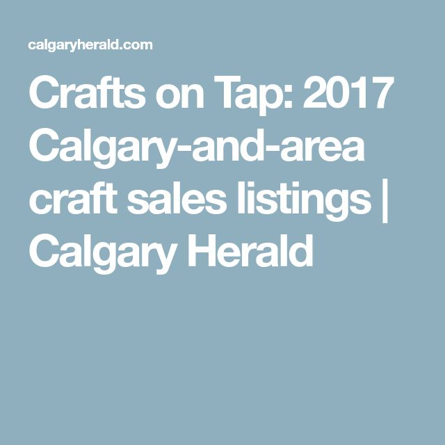 Crafts on Tap: 2017 Calgary-and-area craft sales listings | Calgary Herald