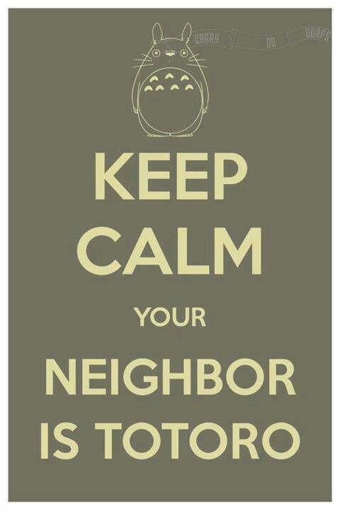 Keep calm, your neighbor is Totoro.
