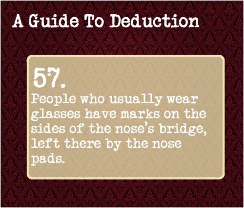 57: People who usually wear glasses have marks on the sides of the nose's bridge, left there by the nose pads.