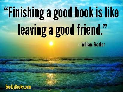 """""""Finishing a good book is like leaving a good friend."""" (William Feather)   See all 182 quotes about books here:  http://booklybooks.com/182-quotes-about-books"""