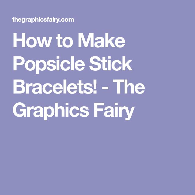 How to Make Popsicle Stick Bracelets! - The Graphics Fairy