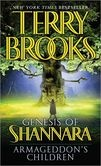 Armageddon's Children (Genesis of Shannara Series #1) I dont read Terry Brooks other books, dont really have a desire to, but I enjoyed the 3 books in this set and will read the ones before them. Just not the ones that come after, not that big a fan of most fantasy.