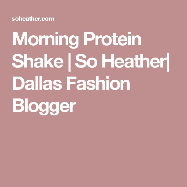 Morning Protein Shake   So Heather  Dallas Fashion Blogger