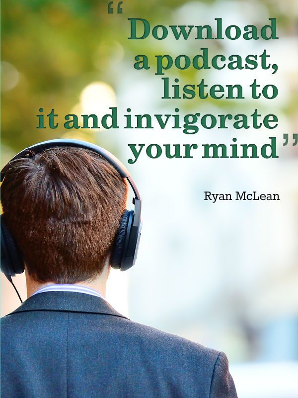 Download a podcast, subscribe to it and then listen to it on your way to work or at the gym and invigorate your mind and become smarter