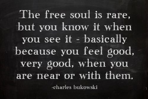 Be a free soul. And if you cannot be one right now, find one, and let them teach you a thing or two.