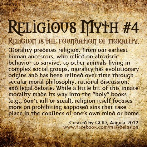 religious myth 4 Religion is the foundation of morality ~ Morality developed from a need for mutual benefit to survive, before religion came along. Do you need a bible not to kill? REally?