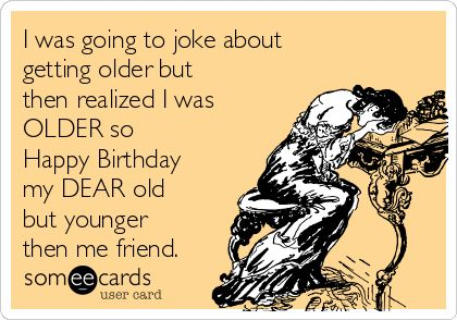 I was going to joke about getting older but then realized I was OLDER so Happy Birthday my DEAR old but younger then me friend.
