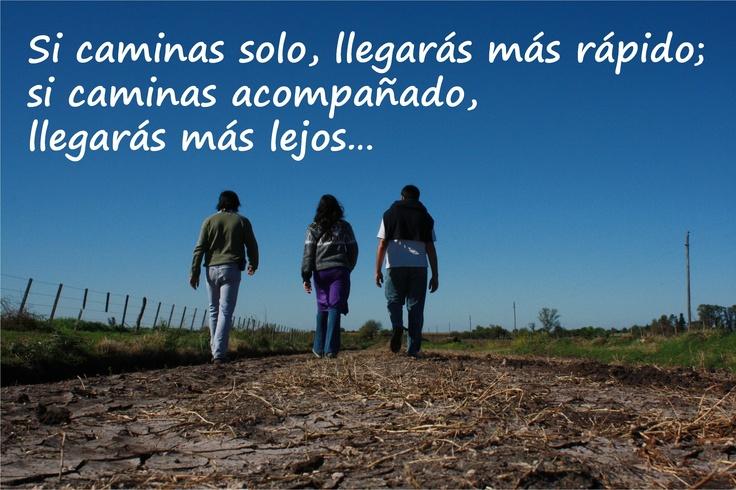 Caminando solos podemos llegar a sentirnos grandes… Caminando juntos podemos llegar a ser invencibles… ¡Qué grata es la buena compañía!