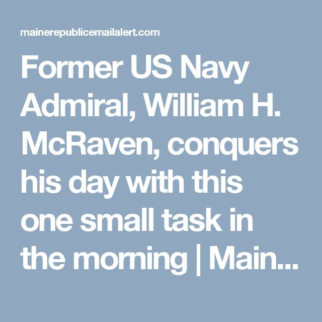 Former US Navy Admiral, William H. McRaven, conquers his day with this one small task in the morning | Maine Republic Email Alert