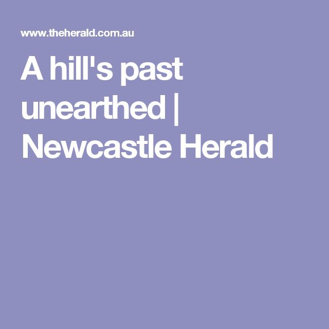 A hill's past unearthed   Newcastle Herald