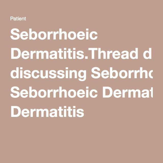 Seborrhoeic Dermatitis.Thread discussing Seborrhoeic Dermatitis